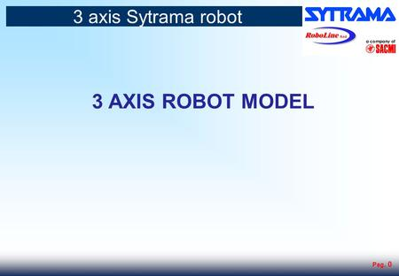 Pag. 0 3 AXIS ROBOT MODEL 3 axis Sytrama robot. Pag. 1 Standard robots components The Sytrama robots are assembled using only the highest quality automation.