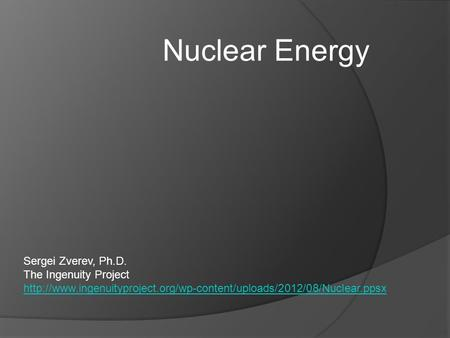 Nuclear Energy Sergei Zverev, Ph.D. The Ingenuity Project