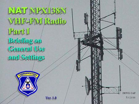 DEWG CAP 5/23/00 NAT NPX138N VHF-FM Radio Part I Briefing on General Use and Settings Ver. 1.0 1.