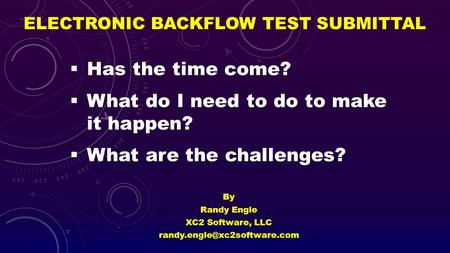 ELECTRONIC BACKFLOW TEST SUBMITTAL By Randy Engle XC2 Software, LLC Has the time come? What do I need to do to make it happen?