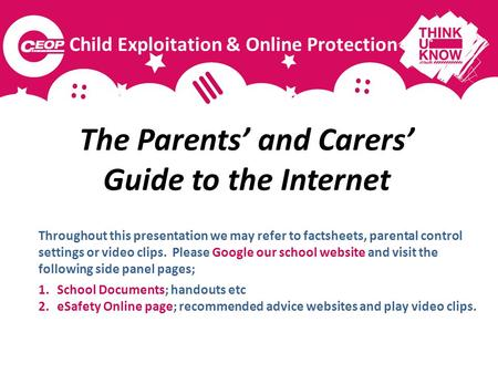 The Parents and Carers Guide to the Internet Throughout this presentation we may refer to factsheets, parental control settings or video clips. Please.