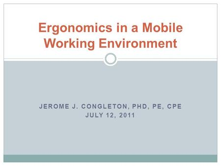 Ergonomics in a Mobile Working Environment JEROME J. CONGLETON, PHD, PE, CPE JULY 12, 2011.