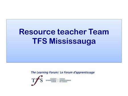 Resource teacher Team TFS Mississauga. Who? Eugénie Benoit PK to grade 4 Eugénie Benoit PK to grade 4 Steven Warden Grade 5 to 7 Steven Warden Grade 5.