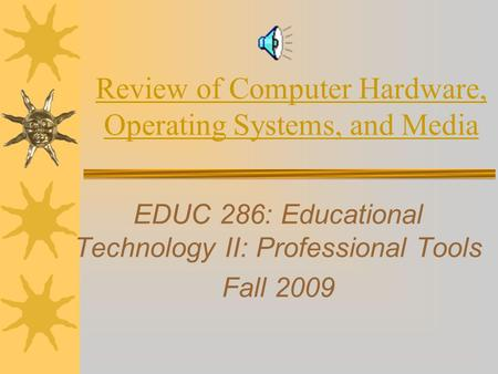 Review of Computer Hardware, Operating Systems, and Media EDUC 286: Educational Technology II: Professional Tools Fall 2009.