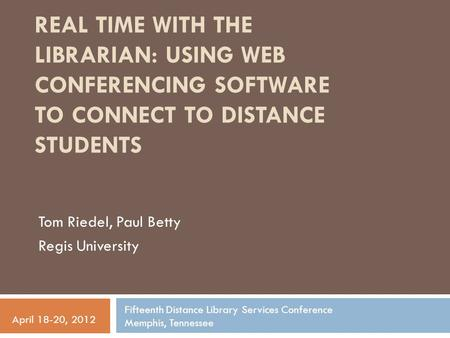 REAL TIME WITH THE LIBRARIAN: USING WEB CONFERENCING SOFTWARE TO CONNECT TO DISTANCE STUDENTS Tom Riedel, Paul Betty Regis University Fifteenth Distance.