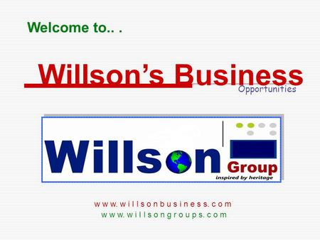 Welcome to... w w w. w i I l s o n g r o u p s. c o m Willsons Business Opportunities w w w. w i I l s o n b u s i n e s s. c o m.