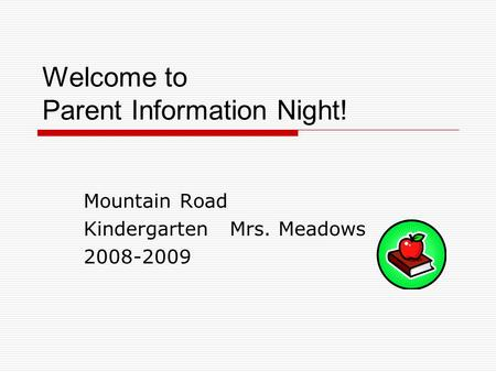 Welcome to Parent Information Night! Mountain Road Kindergarten Mrs. Meadows 2008-2009.