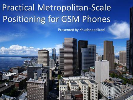 Practical Metropolitan-Scale Positioning for GSM Phones Presented by Khushnood Irani.
