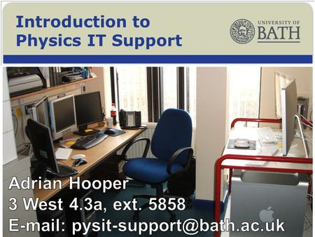 Introduction to Physics IT Support. To learn about IT Support available with the Department of Physics, and across the University. To find out a little.