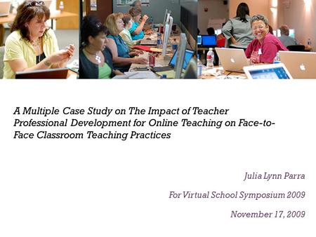A Multiple Case Study on The Impact of Teacher Professional Development for Online Teaching on Face-to- Face Classroom Teaching Practices Julia Lynn Parra.
