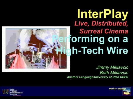 InterPlay Live, Distributed, Surreal Cinema another language Jimmy Miklavcic Beth Miklavcic Another Language/University of Utah CHPC Performing on a High-Tech.