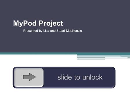 slide to unlock MyPod Project Presented by Lisa and Stuart MacKenzie.