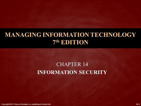 Copyright © 2011 Pearson Education, Inc. publishing as Prentice Hall 14-1 MANAGING INFORMATION TECHNOLOGY 7 th EDITION CHAPTER 14 INFORMATION SECURITY.