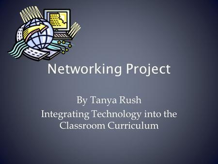 Networking Project By Tanya Rush Integrating Technology into the Classroom Curriculum.