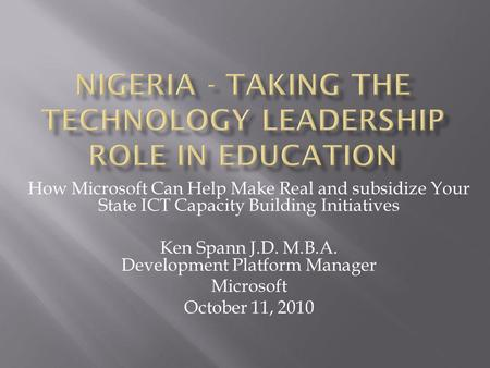 How Microsoft Can Help Make Real and subsidize Your State ICT Capacity Building Initiatives Ken Spann J.D. M.B.A. Development Platform Manager Microsoft.