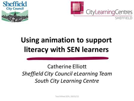 Using animation to support literacy with SEN learners Catherine Elliott Sheffield City Council eLearning Team South City Learning Centre TeachMeet SEN,