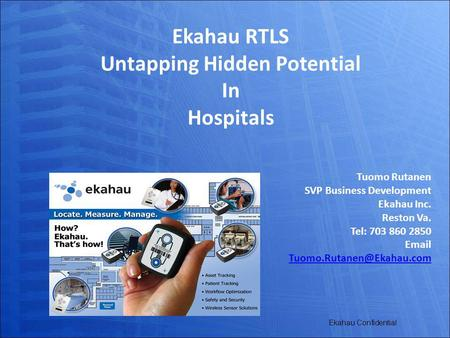 Ekahau Confidential Ekahau RTLS Untapping Hidden Potential In Hospitals Tuomo Rutanen SVP Business Development Ekahau Inc. Reston Va. Tel: 703 860 2850.