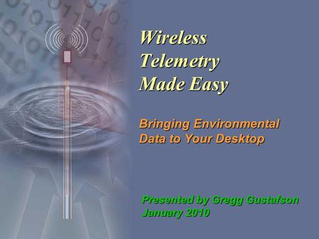 Wireless Telemetry Made Easy Bringing Environmental Data to Your Desktop Presented by Gregg Gustafson January 2010.