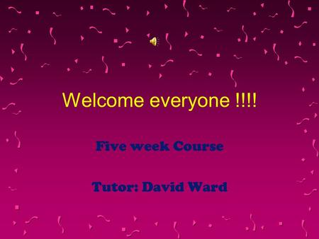 Welcome everyone !!!! Five week Course Tutor: David Ward.