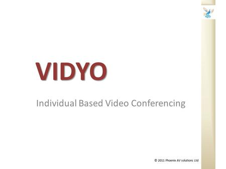 © 2011 Phoenix AV solutions Ltd VIDYO Individual Based Video Conferencing.