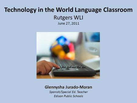 Technology in the World Language Classroom Rutgers WLI June 27, 2011 Glennysha Jurado-Moran Spanish/Special Ed. Teacher Edison Public Schools.