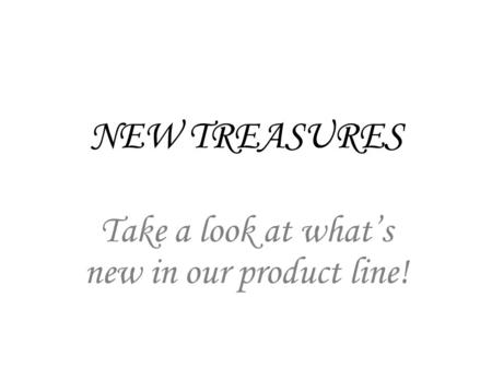 NEW TREASURES Take a look at whats new in our product line!