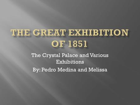 The Crystal Palace and Various Exhibitions By: Pedro Medina and Melissa.