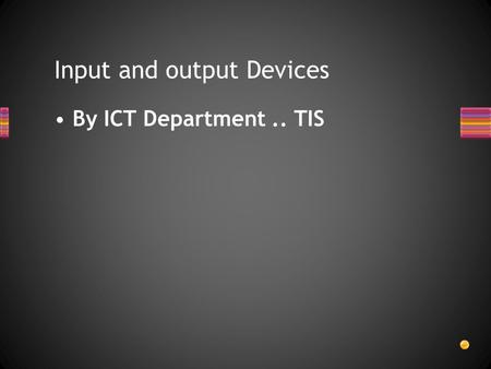 By ICT Department.. TIS Input and output Devices.