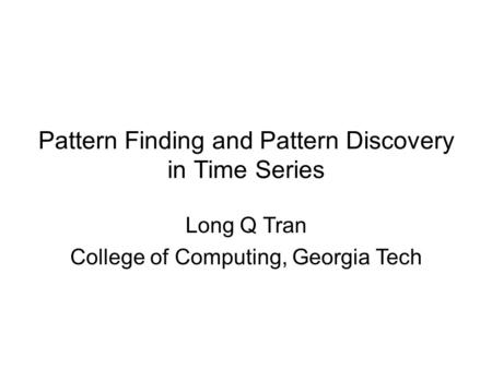 Pattern Finding and Pattern Discovery in Time Series Trn Quc Long College of Computing, Georgia Tech Long Q Tran College of Computing, Georgia Tech.