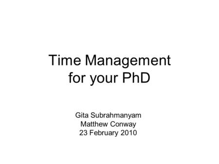 Time Management for your PhD Gita Subrahmanyam Matthew Conway 23 February 2010.