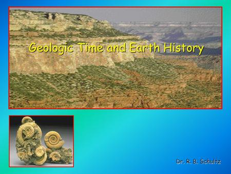 Geologic Time and Earth History Dr. R. B. Schultz.