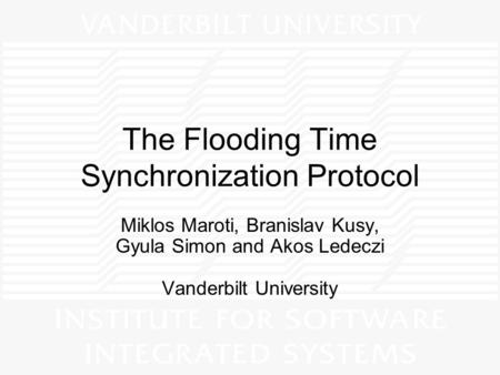 The Flooding Time Synchronization Protocol Miklos Maroti, Branislav Kusy, Gyula Simon and Akos Ledeczi Vanderbilt University.
