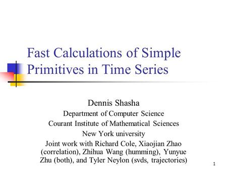 1 Fast Calculations of Simple Primitives in Time Series Dennis Shasha Department of Computer Science Courant Institute of Mathematical Sciences New York.