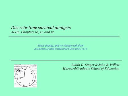 Judith D. Singer & John B. Willett Harvard Graduate School of Education Discrete-time survival analysis ALDA, Chapters 10, 11, and 12 Times change, and.