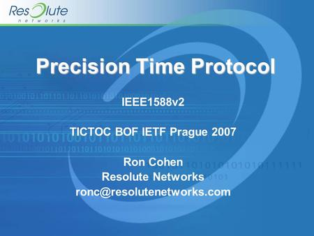 Precision Time Protocol IEEE1588v2 TICTOC BOF IETF Prague 2007 Ron Cohen Resolute Networks