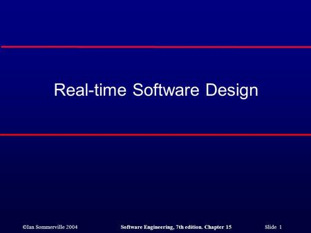 ©Ian Sommerville 2004Software Engineering, 7th edition. Chapter 15 Slide 1 Real-time Software Design.
