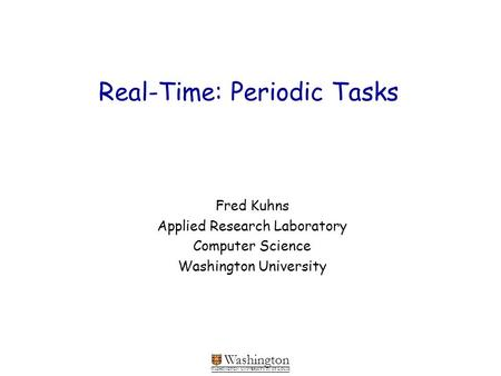 Washington WASHINGTON UNIVERSITY IN ST LOUIS Real-Time: Periodic Tasks Fred Kuhns Applied Research Laboratory Computer Science Washington University.