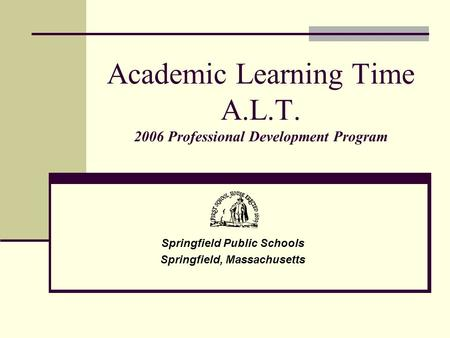 Academic Learning Time A.L.T. 2006 Professional Development Program Springfield Public Schools Springfield, Massachusetts.
