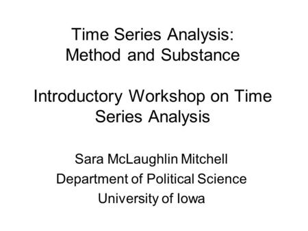 Time Series Analysis: Method and Substance Introductory Workshop on Time Series Analysis Sara McLaughlin Mitchell Department of Political Science University.