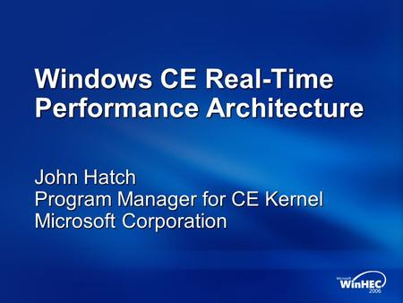 Windows CE Real-Time Performance Architecture John Hatch Program Manager for CE Kernel Microsoft Corporation.