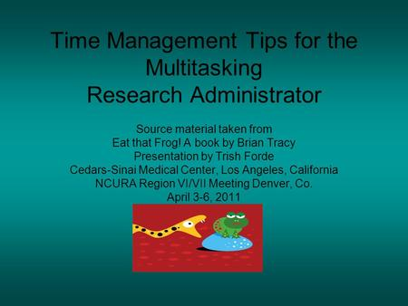 Time Management Tips for the Multitasking Research Administrator Source material taken from Eat that Frog! A book by Brian Tracy Presentation by Trish.