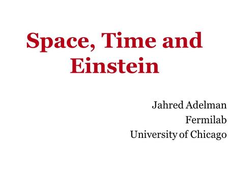 Space, Time and Einstein Jahred Adelman Fermilab University of Chicago.
