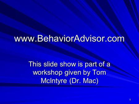 Www.BehaviorAdvisor.com This slide show is part of a workshop given by Tom McIntyre (Dr. Mac) 1.