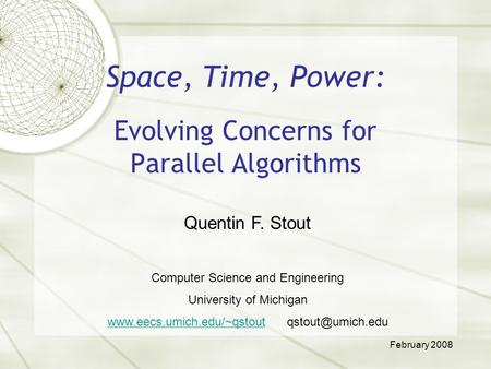 Space, Time, Power: Evolving Concerns for Parallel Algorithms Quentin F. Stout Computer Science and Engineering University of Michigan www.eecs.umich.edu/~qstoutwww.eecs.umich.edu/~qstout.