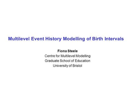 Multilevel Event History Modelling of Birth Intervals Fiona Steele Centre for Multilevel Modelling Graduate School of Education University of Bristol.