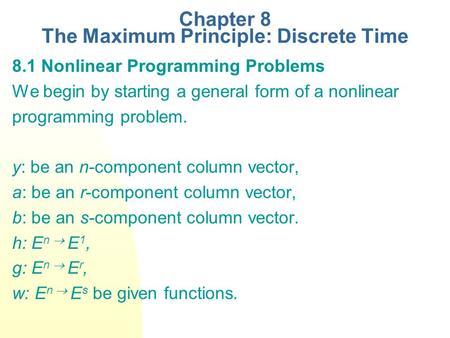 Chapter 8 The Maximum Principle: Discrete Time 8.1 Nonlinear Programming Problems We begin by starting a general form of a nonlinear programming problem.