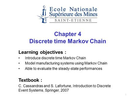 1 Chapter 4 Discrete time Markov Chain Learning objectives : Introduce discrete time Markov Chain Model manufacturing systems using Markov Chain Able to.