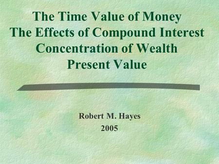 The Time Value of Money The Effects of Compound Interest Concentration of Wealth Present Value Robert M. Hayes 2005.