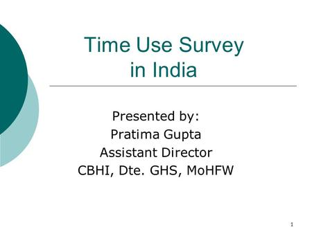 1 Time Use Survey in India Presented by: Pratima Gupta Assistant Director CBHI, Dte. GHS, MoHFW.