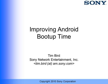 Copyright 2010 Sony Corporation Improving Android Bootup Time Tim Bird Sony Network Entertainment, Inc.